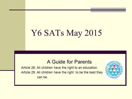 Y6 SATs May 2015 A Guide for Parents Article 28: All children have the right to an education. Article 29: All children have the right to be the best they.