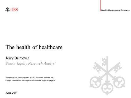 The health of healthcare June 2011 Jerry Brimeyer Wealth Management Research Senior Equity Research Analyst This report has been prepared by UBS Financial.