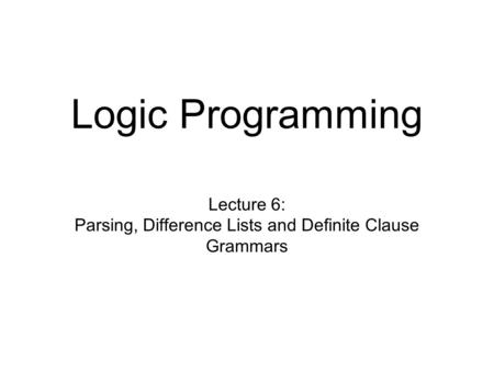 Logic Programming Lecture 6: Parsing, Difference Lists and Definite Clause Grammars.