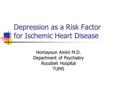 Depression as a Risk Factor for Ischemic Heart Disease Homayoun Amini M.D. Department of Psychiatry Roozbeh Hospital TUMS.