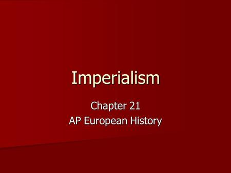"Imperialism Chapter 21 AP European History. Imperialism The building of an empire The building of an empire ""…the process by which one state, with superior."