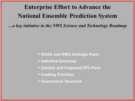 Enterprise Effort to Advance the National Ensemble Prediction System …a key initiative in the NWS Science and Technology Roadmap  NOAA and NWS Strategic.