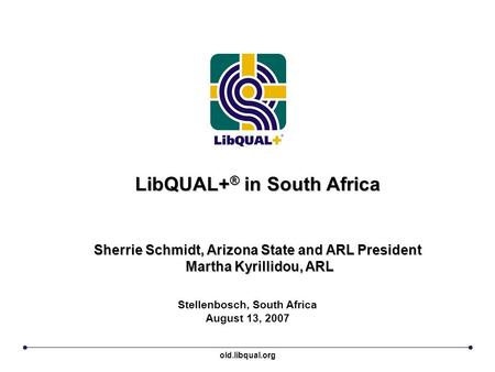 LibQUAL+ ® in South Africa Sherrie Schmidt, Arizona State and ARL President Martha Kyrillidou, ARL Stellenbosch, South Africa August 13, 2007 old.libqual.org.