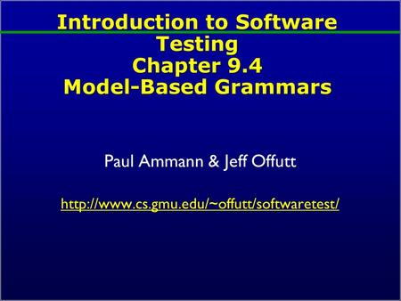 Introduction to Software Testing Chapter 9.4 Model-Based Grammars Paul Ammann & Jeff Offutt