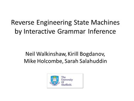 Reverse Engineering State Machines by Interactive Grammar Inference Neil Walkinshaw, Kirill Bogdanov, Mike Holcombe, Sarah Salahuddin.