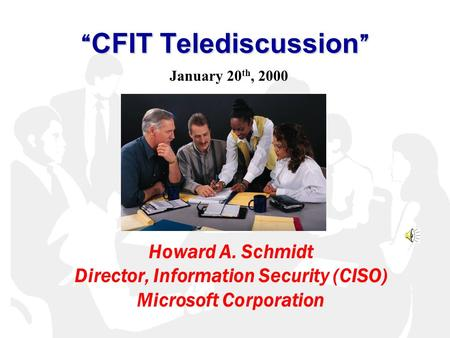 """ CFIT Telediscussion "" Howard A. Schmidt Director, Information Security (CISO) Microsoft Corporation January 20 th, 2000."