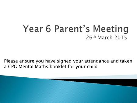 26 th March 2015 Please ensure you have signed your attendance and taken a CPG Mental Maths booklet for your child.