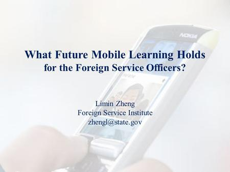 What Future Mobile Learning Holds for the Foreign Service Officers? Limin Zheng Foreign Service Institute