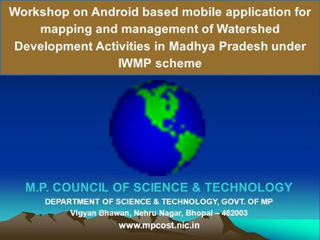 Workshop on Android based mobile application for mapping and management of Watershed Development Activities in Madhya Pradesh under IWMP scheme M.P. COUNCIL.