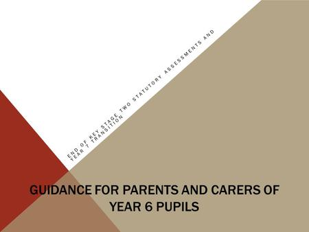 GUIDANCE FOR PARENTS AND CARERS OF YEAR 6 PUPILS END OF KEY STAGE TWO STATUTORY ASSESSMENTS AND YEAR 7 TRANSITION.