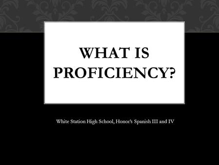 WHAT IS PROFICIENCY? White Station High School, Honor's Spanish III and IV.