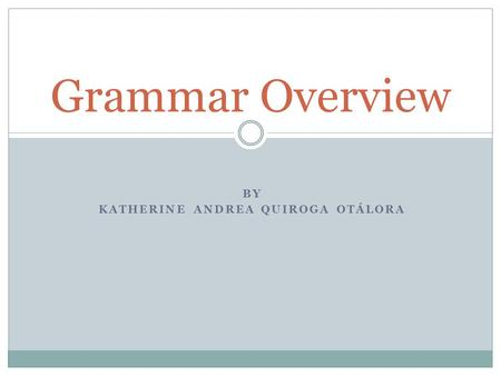 BY KATHERINE ANDREA QUIROGA OTÁLORA Grammar Overview.