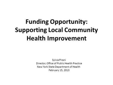 Funding Opportunity: Supporting Local Community Health Improvement Sylvia Pirani Director, Office of Public Health Practice New York State Department of.