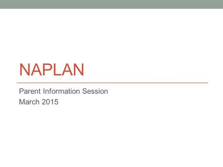 NAPLAN Parent Information Session March 2015. What is NAPLAN? The National Assessment Program – Literacy and Numeracy Annual national assessment for all.