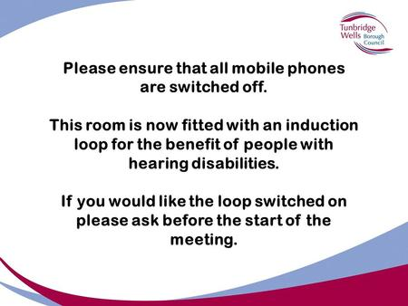 Please ensure that all mobile phones are switched off. This room is now fitted with an induction loop for the benefit of people with hearing disabilities.