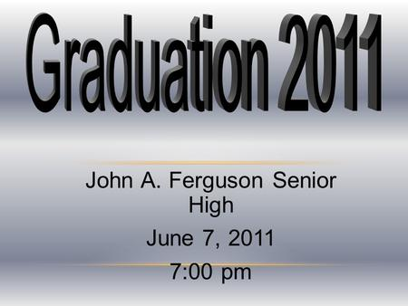 John A. Ferguson Senior High June 7, 2011 7:00 pm.
