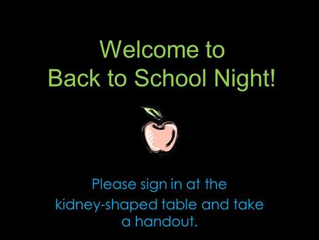 Welcome to Back to School Night! Please sign in at the kidney-shaped table and take a handout.