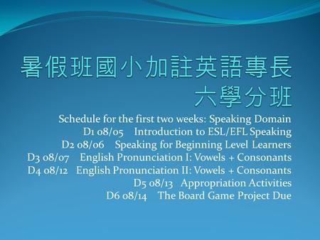 Schedule for the first two weeks: Speaking Domain D1 08/05 Introduction to ESL/EFL Speaking D2 08/06 Speaking for Beginning Level Learners D3 08/07 English.