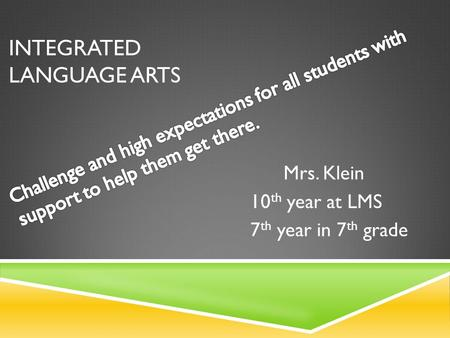 INTEGRATED LANGUAGE ARTS Mrs. Klein 10 th year at LMS 7 th year in 7 th grade.
