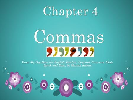 Chapter 4 Commas Chapter 4 Commas From My Dog Bites the English Teacher, Practical Grammar Made Quick and Easy, by Marian Anders.