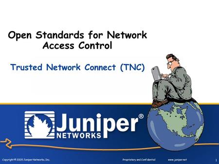 Copyright © 2005 Juniper Networks, Inc. Proprietary and Confidentialwww.juniper.net 1 Open Standards for Network Access Control Trusted Network Connect.