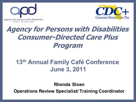 Agency for Persons with Disabilities Consumer-Directed Care Plus Program 13 th Annual Family Café Conference June 3, 2011 Rhonda Sloan Operations Review.