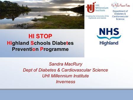 Creating the University of the Highlands and Islands Department of Diabetes & Cardiovascular Science HI STOP Highland Schools Diabetes Prevention Programme.