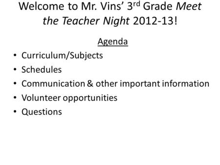 Welcome to Mr. Vins' 3 rd Grade Meet the Teacher Night 2012-13! Agenda Curriculum/Subjects Schedules Communication & other important information Volunteer.