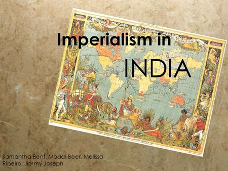 Imperialism in INDIA Samantha Bent, Maddi Beer, Melissa Ribeiro, Jimmy Joseph.