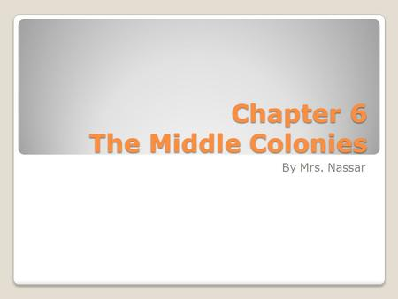 Chapter 6 The Middle Colonies By Mrs. Nassar. Settling the Middle Colonies.