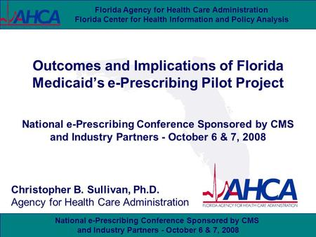 National e-Prescribing Conference Sponsored by CMS and Industry Partners - October 6 & 7, 2008 Florida Agency for Health Care Administration Florida Center.