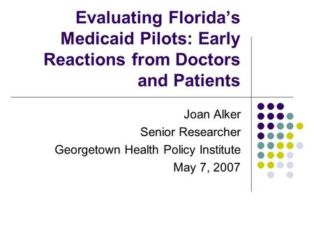Evaluating Florida's Medicaid Pilots: Early Reactions from Doctors and Patients Joan Alker Senior Researcher Georgetown Health Policy Institute May 7,