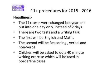 11+ procedures for 2015 - 2016 Headlines:- The 11+ tests were changed last year and put into one day only, instead of 2 days. There are two tests and a.