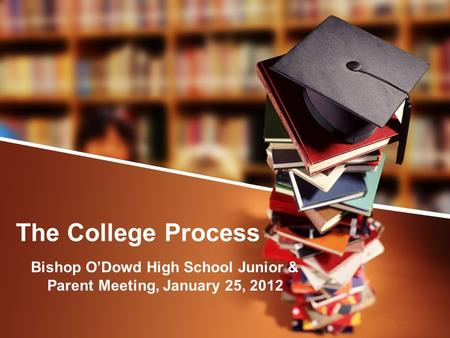 The College Process Bishop O'Dowd High School Junior & Parent Meeting, January 25, 2012.