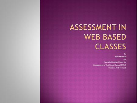 By Richard Schutt For Colorado Christian University Management of Web Based Classes EDU543 Professor Andrew Roob.