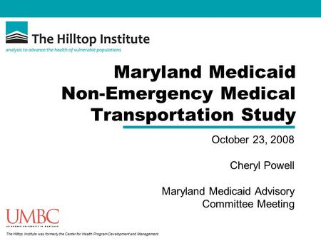 The Hilltop Institute was formerly the Center for Health Program Development and Management. Maryland Medicaid Non-Emergency Medical Transportation Study.