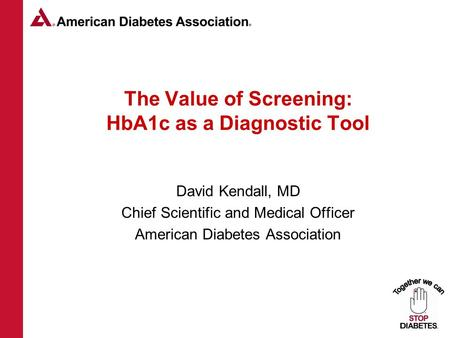 Www.diabetes.org 1-800-DIABETES 1 The Value of Screening: HbA1c as a Diagnostic Tool David Kendall, MD Chief Scientific and Medical Officer American Diabetes.