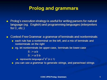 Prolog and grammars Prolog's execution strategy is useful for writing parsers for natural language (eg. English) and programming languages (interpreters.