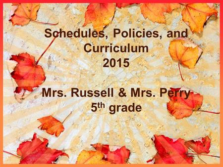 Schedules, Policies, and Curriculum 2015 Mrs. Russell & Mrs. Perry 5 th grade.