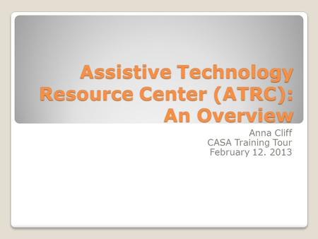 Assistive Technology Resource Center (ATRC): An Overview Anna Cliff CASA Training Tour February 12. 2013.