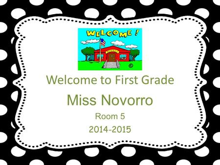 Welcome to First Grade Miss Novorro Room 5 2014-2015.