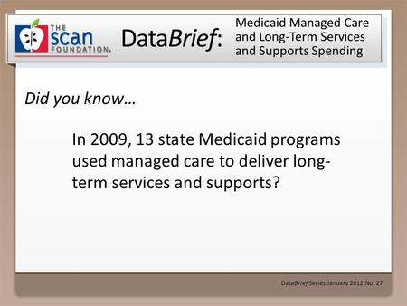 DataBrief: Did you know… DataBrief Series ● January 2012 ● No. 27 Medicaid Managed Care and Long-Term Services and Supports Spending In 2009, 13 state.