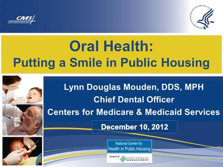 Lynn Douglas Mouden, DDS, MPH Chief Dental Officer Centers for Medicare & Medicaid Services Oral Health: Putting a Smile in Public Housing.