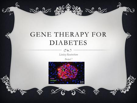 GENE THERAPY FOR DIABETES Lindsey Rowbotham Period 7.