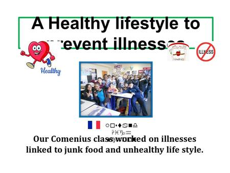 A Healthy lifestyle to prevent illnesses Our Comenius class worked on illnesses linked to junk food and unhealthy life style. Rostand High School.