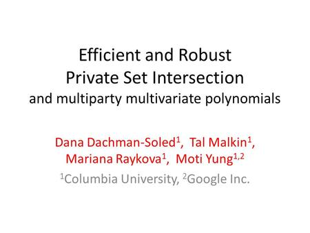 Efficient and Robust Private Set Intersection and multiparty multivariate polynomials Dana Dachman-Soled 1, Tal Malkin 1, Mariana Raykova 1, Moti Yung.