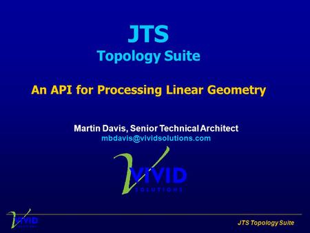 JTS Topology Suite JTS Topology Suite An API for Processing Linear Geometry Martin Davis, Senior Technical Architect