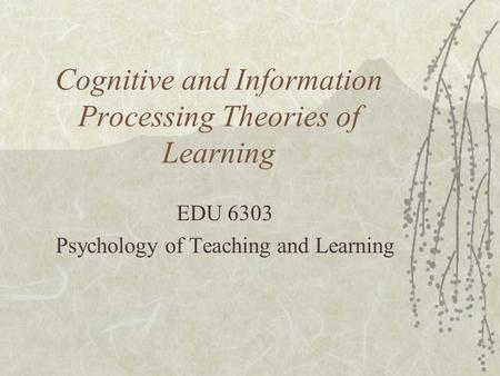 Cognitive and Information Processing Theories of Learning EDU 6303 Psychology of Teaching and Learning.