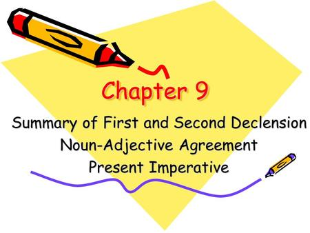 Chapter 9 Summary of First and Second Declension Noun-Adjective Agreement Present Imperative.