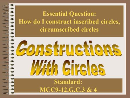 Essential Question: How do I construct inscribed circles, circumscribed circles Standard: MCC9-12.G.C.3 & 4.